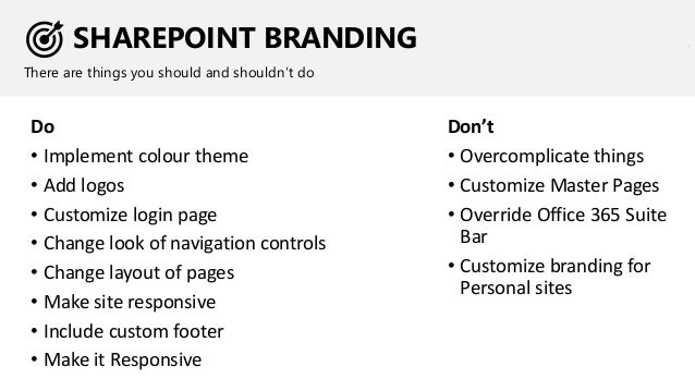 SHAREPOINT BRANDING There are things you should and shouldn't do Do • Implement colour theme • Add logos • Customize login...