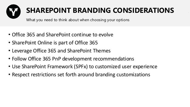 SHAREPOINT BRANDING CONSIDERATIONS What you need to think about when choosing your options • Office 365 and SharePoint con...