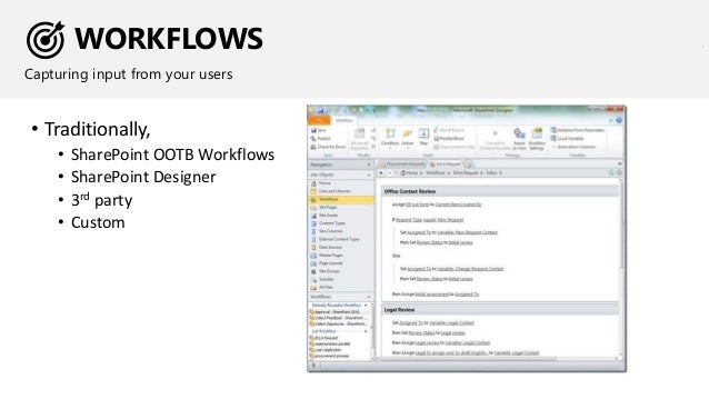 WORKFLOWS Capturing input from your users • Traditionally, • SharePoint OOTB Workflows • SharePoint Designer • 3rd party •...