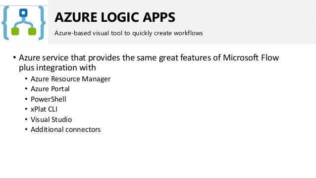 AZURE LOGIC APPS Azure-based visual tool to quickly create workflows • Azure service that provides the same great features...