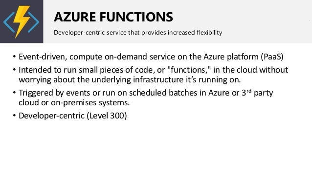 AZURE FUNCTIONS Developer-centric service that provides increased flexibility • Event-driven, compute on-demand service on...