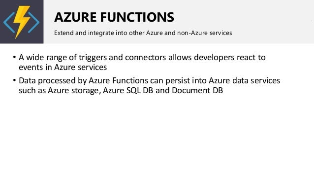 AZURE FUNCTIONS Extend and integrate into other Azure and non-Azure services • A wide range of triggers and connectors all...