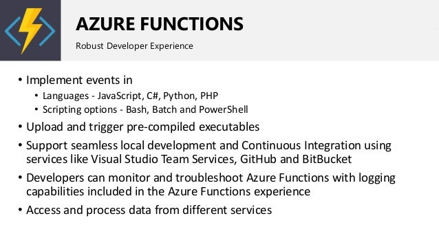 AZURE FUNCTIONS Robust Developer Experience • Implement events in • Languages - JavaScript, C#, Python, PHP • Scripting op...