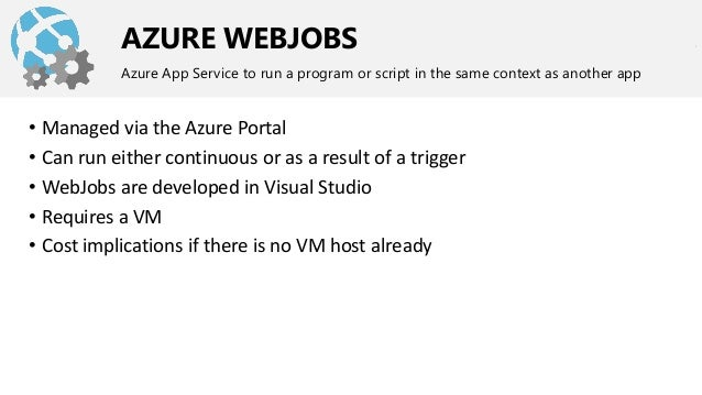 AZURE WEBJOBS Azure App Service to run a program or script in the same context as another app • Managed via the Azure Port...