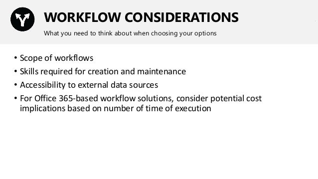 WORKFLOW CONSIDERATIONS What you need to think about when choosing your options • Scope of workflows • Skills required for...