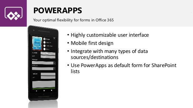 POWERAPPS Your optimal flexibility for forms in Office 365 • Highly customizable user interface • Mobile first design • In...