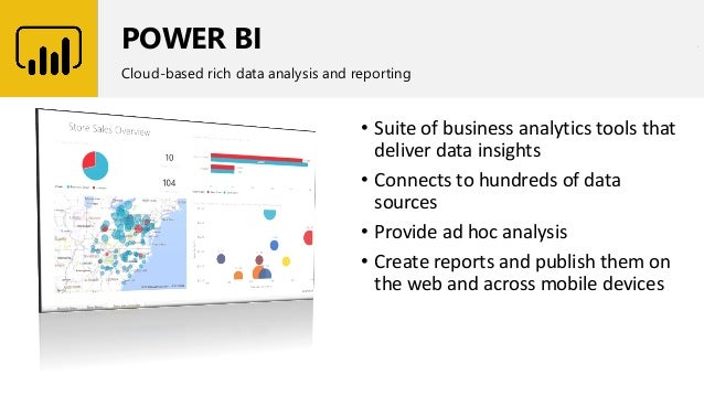 POWER BI Cloud-based rich data analysis and reporting • Suite of business analytics tools that deliver data insights • Con...