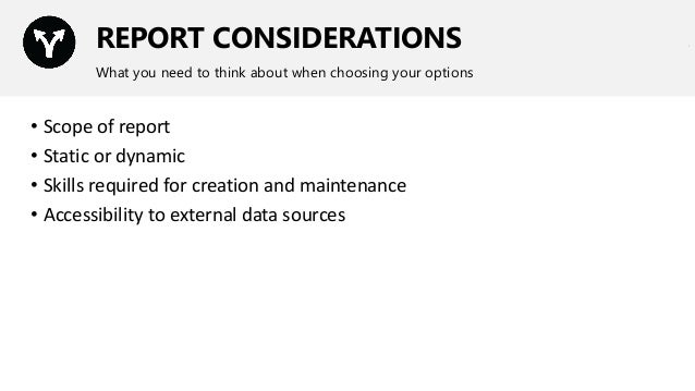 REPORT CONSIDERATIONS What you need to think about when choosing your options • Scope of report • Static or dynamic • Skil...