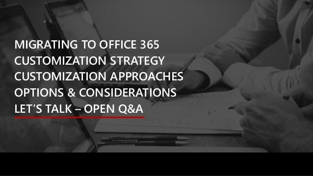 MIGRATING TO OFFICE 365 CUSTOMIZATION STRATEGY CUSTOMIZATION APPROACHES OPTIONS & CONSIDERATIONS LET'S TALK – OPEN Q&A