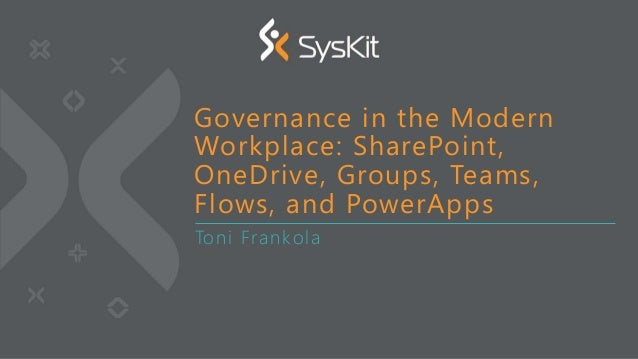 Toni Frankola Governance in the Modern Workplace: SharePoint, OneDrive, Groups, Teams, Flows, and PowerApps