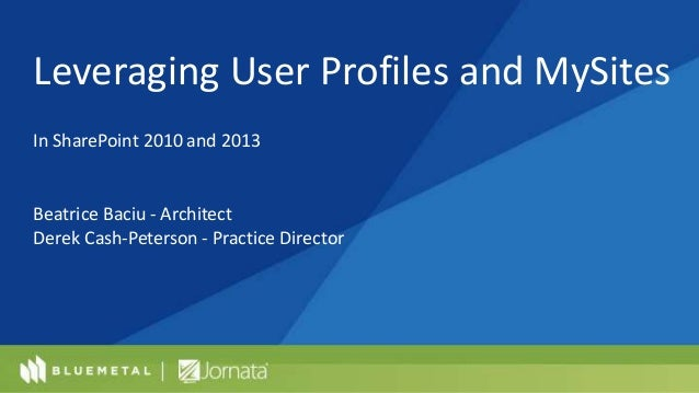 Leveraging User Profiles and MySites In SharePoint 2010 and 2013 Beatrice Baciu - Architect Derek Cash-Peterson - Practice...