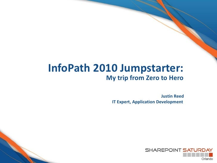 InfoPath 2010 Jumpstarter:           My trip from Zero to Hero                                     Justin Reed            ...
