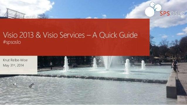 Visio 2013 & Visio Services – A Quick Guide #spsoslo Knut Relbe-Moe May 31st, 2014