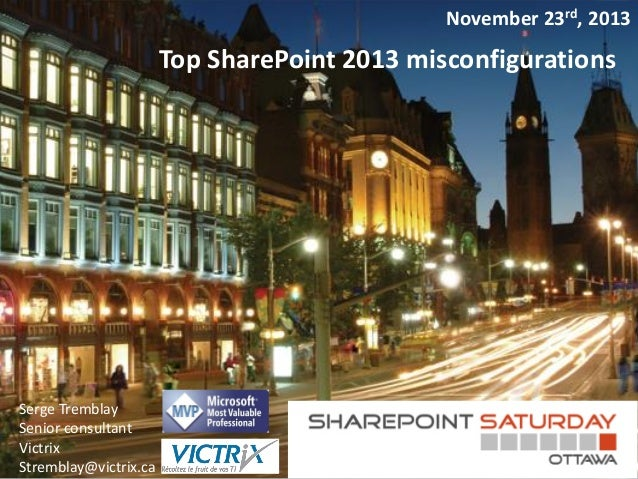 November 23rd, 2013  Top SharePoint 2013 misconfigurations  Serge Tremblay Senior consultant Victrix Stremblay@victrix.ca