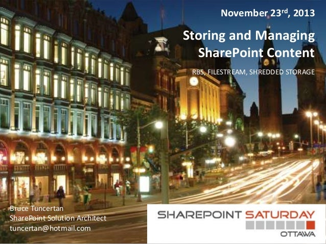 November 23rd, 2013  Storing and Managing SharePoint Content RBS, FILESTREAM, SHREDDED STORAGE  Bruce Tuncertan SharePoint...