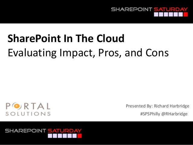 SharePoint In The CloudEvaluating Impact, Pros, and Cons                         Presented By: Richard Harbridge          ...