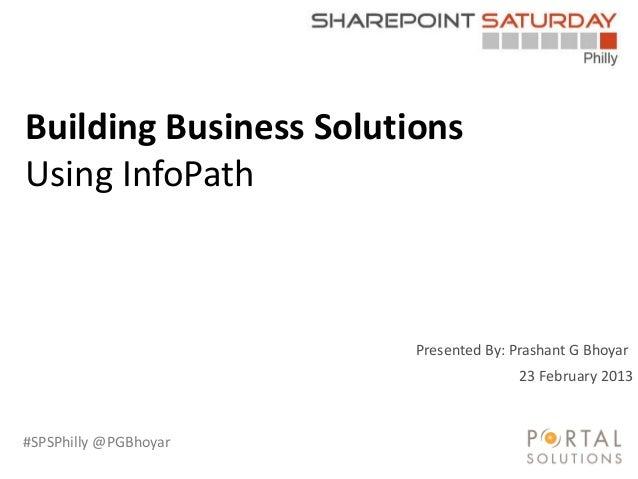 #SPSPhilly @PGBhoyar Presented By: Prashant G Bhoyar Building Business Solutions Using InfoPath 23 February 2013