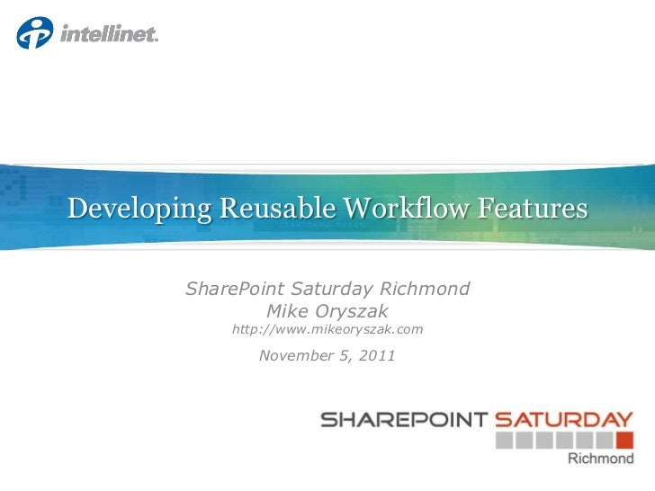Developing Reusable Workflow Features        SharePoint Saturday Richmond                Mike Oryszak            http://ww...