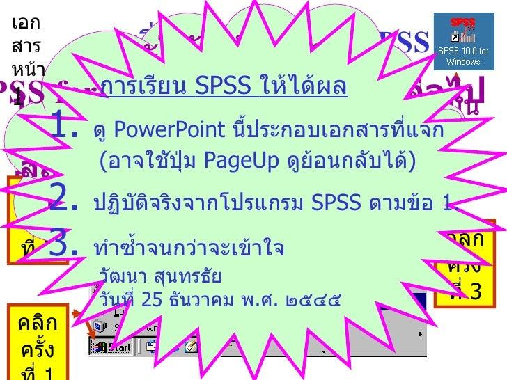 การเริ่มต้นโปรแกรม  SPSS 1.  คลิกซ้อนที่สัญรูป  (icon)  ของ  SPSS  บนพื้นจอเดสก์ทอป หรือ  2.  จากจอเดสก์ทอปคลิก  Start  > ...