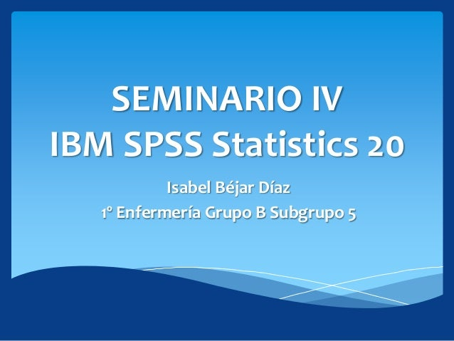 SEMINARIO IVIBM SPSS Statistics 20            Isabel Béjar Díaz   1º Enfermería Grupo B Subgrupo 5