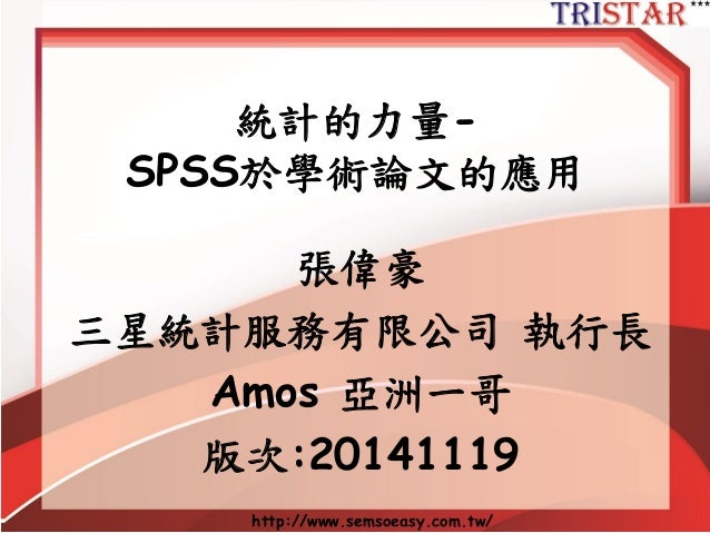 http://www.semsoeasy.com.tw/  統計的力量- SPSS於學術論文的應用  張偉豪  三星統計服務有限公司執行長  Amos 亞洲一哥  版次:20141119