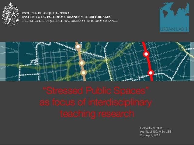 "Roberto MORIS Architect UC, MSc LSE 2nd April, 2014 ""Stressed Public Spaces"" as focus of interdisciplinary teaching resear..."