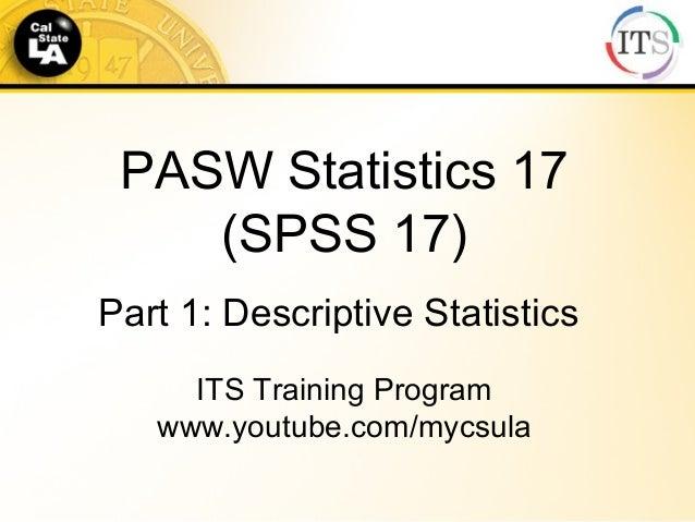 PASW Statistics 17 (SPSS 17) Part 1: Descriptive Statistics ITS Training Program www.youtube.com/mycsula