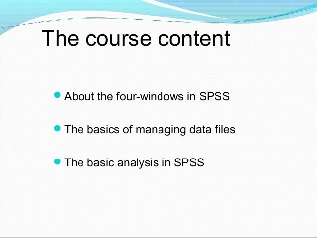 The course content About the four-windows in SPSS The basics of managing data files The basic analysis in SPSS