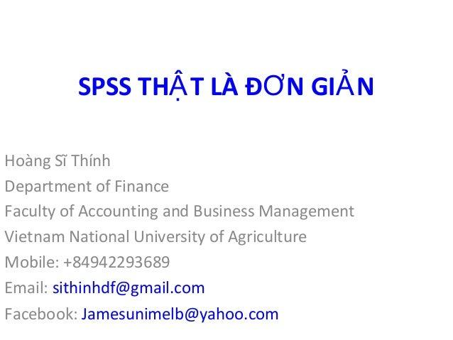 SPSS THẬT LÀ ĐƠN GIẢN  Hoàng Sĩ Thính  Department of Finance  Faculty of Accounting and Business Management  Vietnam Natio...