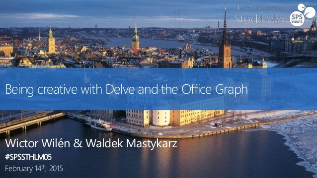 Being creative with Delve and the Office Graph Wictor Wilén & Waldek Mastykarz #SPSSTHLM05 February 14th, 2015