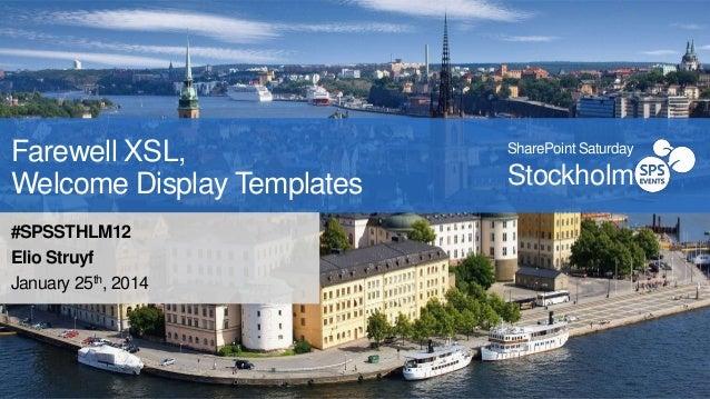 Farewell XSL, Welcome Display Templates #SPSSTHLM12 Elio Struyf January 25th, 2014  SharePoint Saturday  Stockholm