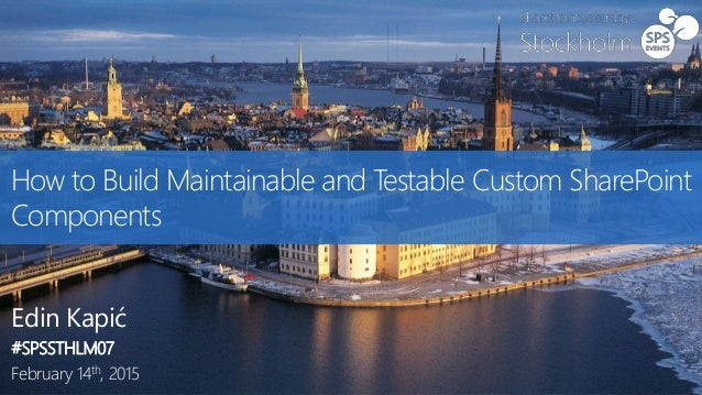 How to Build Maintainable and Testable Custom SharePoint Components Edin Kapić #SPSSTHLM07 February 14th, 2015