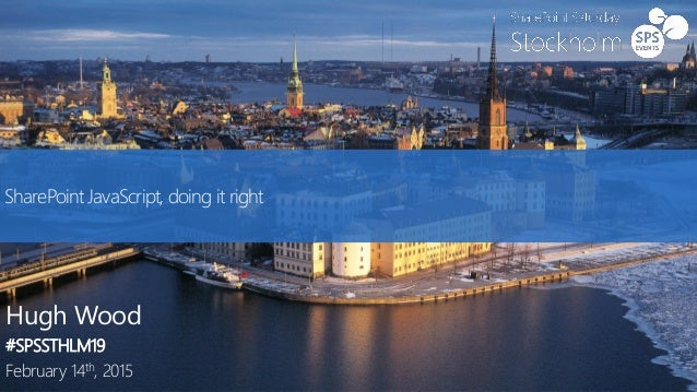 SharePoint JavaScript, doing it right Hugh Wood #SPSSTHLM19 February 14th, 2015