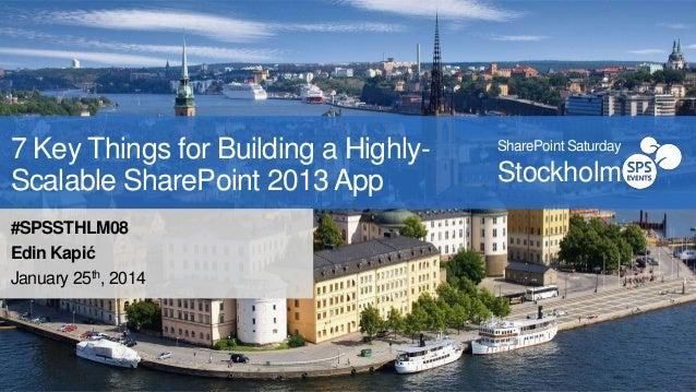 7 Key Things for Building a HighlyScalable SharePoint 2013 App #SPSSTHLM08 Edin Kapić January 25th, 2014  SharePoint Satur...