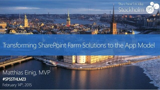 Transforming SharePoint Farm Solutions to the App Model Matthias Einig, MVP #SPSSTHLM23 February 14th, 2015