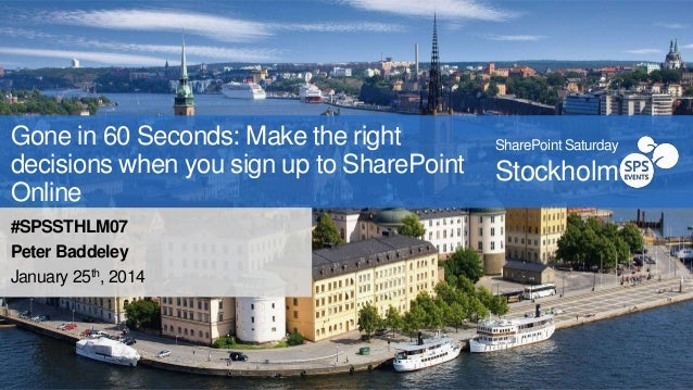 Gone in 60 Seconds: Make the right decisions when you sign up to SharePoint Online #SPSSTHLM07 Peter Baddeley January 25th...
