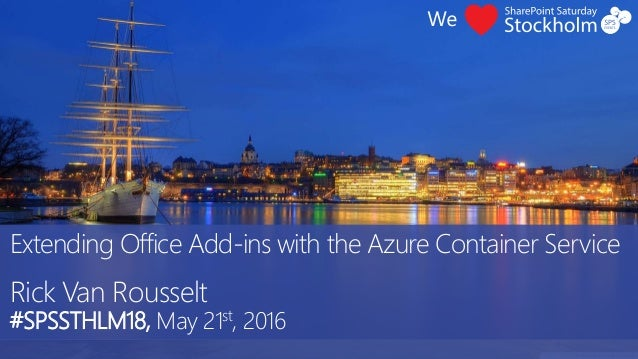 Extending Office Add-ins with the Azure Container Service Rick Van Rousselt #SPSSTHLM18, May 21st, 2016