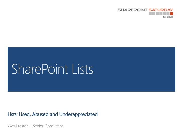 Lists: Used, Abused and Underappreciated<br />Wes Preston – Senior Consultant<br />SharePoint Lists<br />