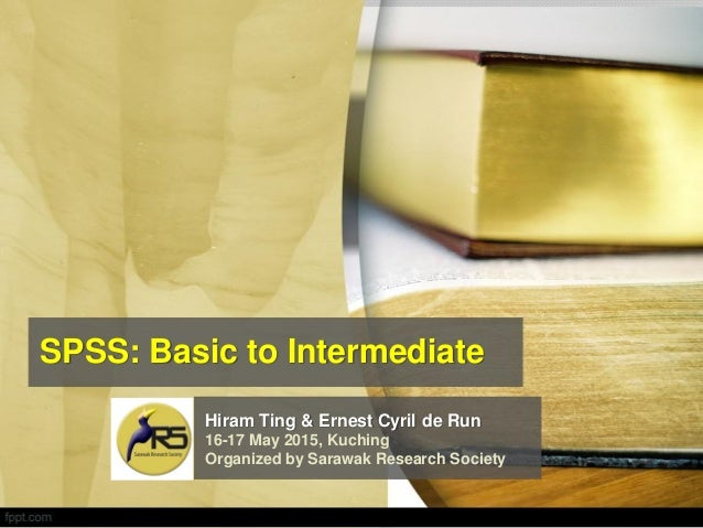 SPSS: Basic to Intermediate Hiram Ting & Ernest Cyril de Run 16-17 May 2015, Kuching Organized by Sarawak Research Society