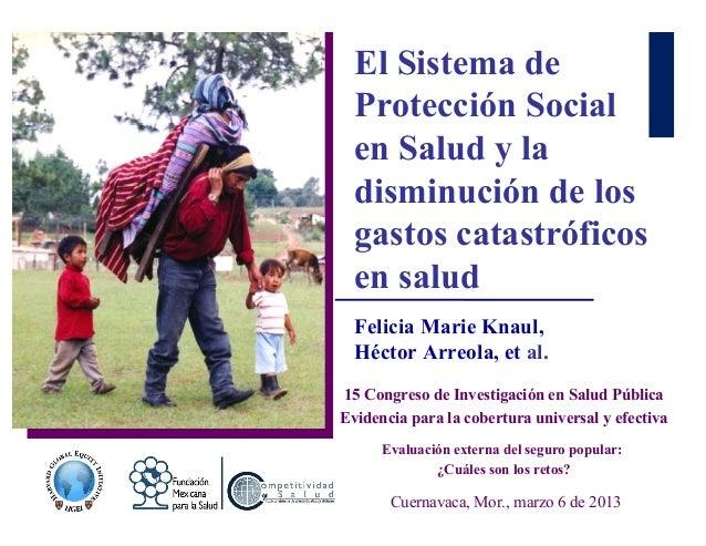El Sistema de Protección Social en Salud y la disminución de los gastos catastróficos en salud Felicia Marie Knaul, Héctor...