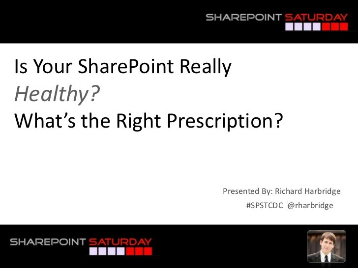 Is Your SharePoint ReallyHealthy?What's the Right Prescription?<br />Presented By: Richard Harbridge<br />#SPSTCDC  @rharb...