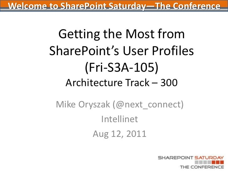 Getting the Most from SharePoint's User Profiles(Fri-S3A-105)Architecture Track – 300<br />Mike Oryszak (@next_connect)<br...