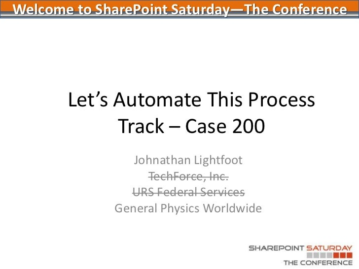Let's Automate This ProcessTrack – Case 200<br />Johnathan Lightfoot<br />TechForce, Inc.<br />URS Federal Services<br />G...