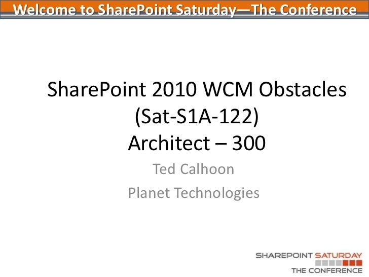 SharePoint 2010 WCM Obstacles(Sat-S1A-122)Architect – 300<br />Ted Calhoon<br />Planet Technologies<br />Welcome to ShareP...