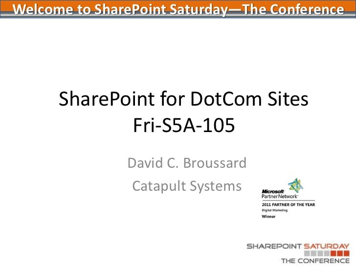 SharePoint for DotCom SitesFri-S5A-105<br />David C. Broussard<br />Catapult Systems<br />Welcome to SharePoint Saturday—T...