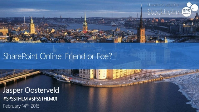SharePoint Online: Friend or Foe? Jasper Oosterveld #SPSSTHLM #SPSSTHLM01 February 14th, 2015