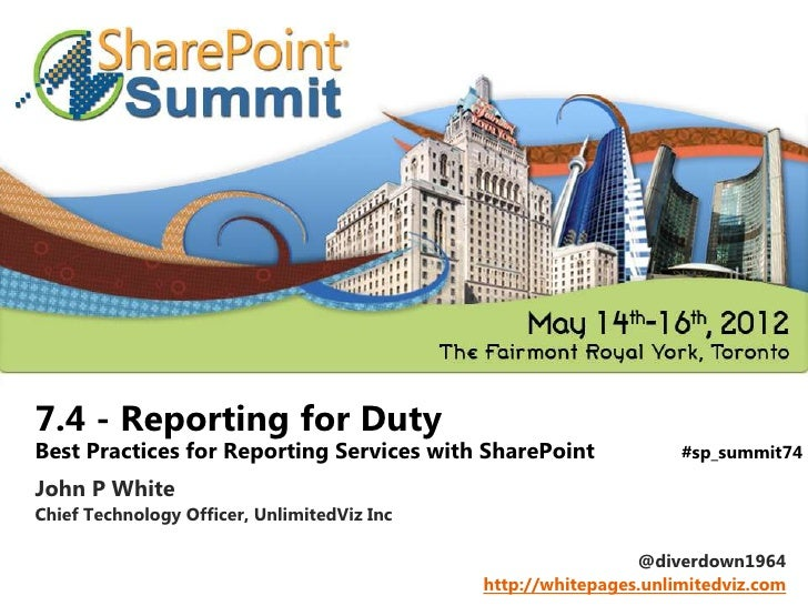 7.4 - Reporting for DutyBest Practices for Reporting Services with SharePoint              #sp_summit74John P WhiteChief T...