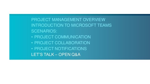 PROJECT MANAGEMENT OVERVIEW INTRODUCTION TO MICROSOFT TEAMS SCENARIOS: • PROJECT COMMUNICATION • PROJECT COLLABORATION • P...