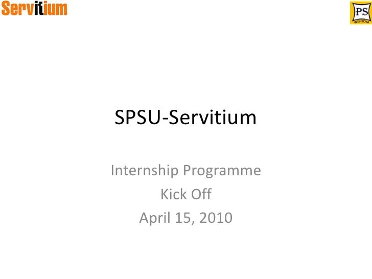 SPSU-Servitium<br />Internship Programme<br />Kick Off<br />April 15, 2010<br />