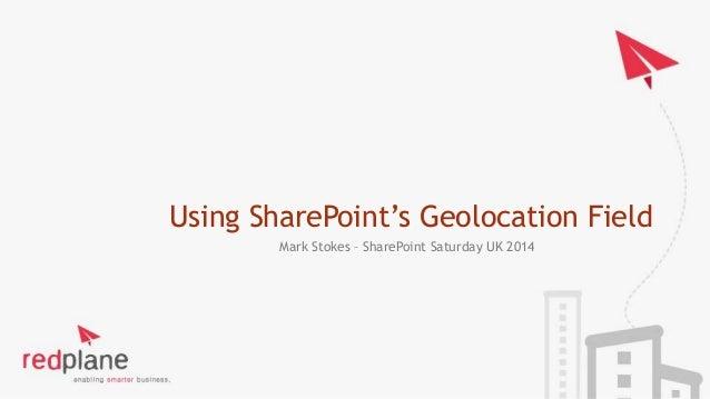 Using SharePoint's Geolocation Field  Mark Stokes – SharePoint Saturday UK 2014